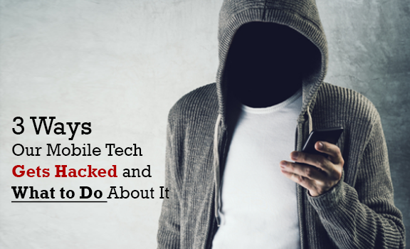 3 Ways Our Mobile Tech Gets Hacked and What to Do About It