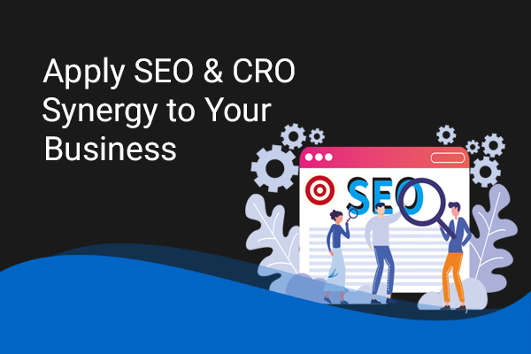 How to Apply SEO & CRO Synergy to Your Business